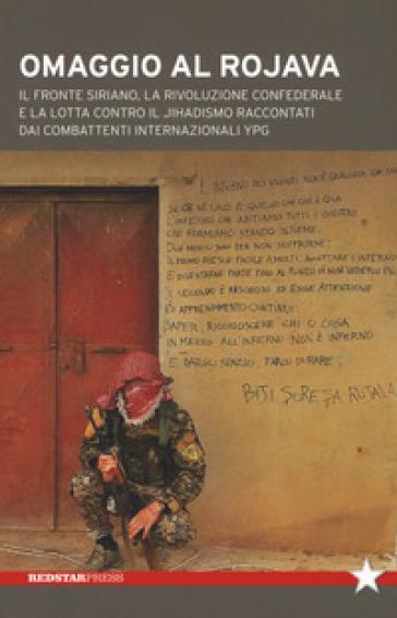 Omaggio al Rojava. Il fronte siriano, la rivoluzione confederale e la lotta contro il jihadismo raccontati dai combattenti internazionali YPG