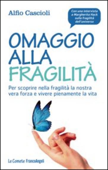 Omaggio alla fragilità. Per scoprire nella fragilità la nostra vera forza e vivere pienamente la vita - Alfio Cascioli |