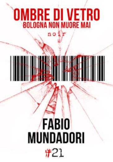 Ombre di vetro. Bologna non muore mai - Fabio Mundadori |