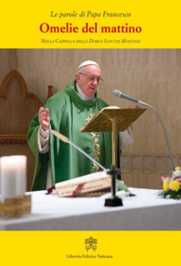 Omelie del mattino. Nella Cappella Domus Sanctae Marthae. 10. - Papa Francesco (Jorge Mario Bergoglio) |