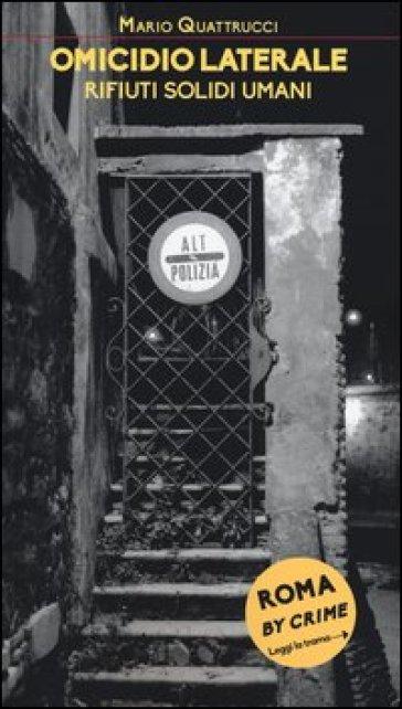 Omicidio laterale. Rifiuti solidi umani. Roma by crime - Mario Quattrucci |