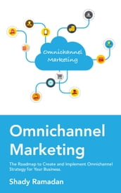 Ominchannel Marketing: The Roadmap to Create and Implement Omnichannel Strategy For Your Business