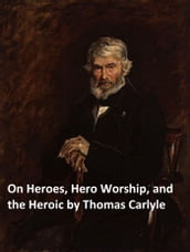 On Heroes, Hero-Worship, and the Heroic in History (Illustrated)