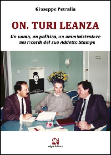 On. Turi Leanza. Un uomo, un politico, un amministratore nei ricordi del suo addetto stampa - Giuseppe Petralia  