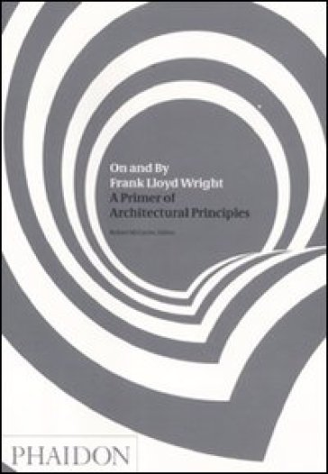 On and by Frank Lloyd Wright. A primer of architectural principles