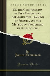 On the Construction of Fire Engines and Apparatus, the Training of Firemen, and the Method of Proceeding in Cases of Fire (Classic Reprint)