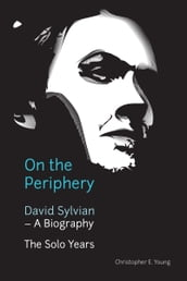 On the Periphery: David Sylvian - A Biography