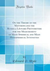 On the Theory of the Matthews and the Russell-Leonard Photometers for the Measurement of Mean Spherical and Mean Hemispherical Intensities (Classic Reprint)