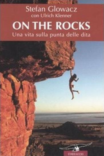 On the rocks. Una vita sulla punta delle dita - Ulrich Klenner |