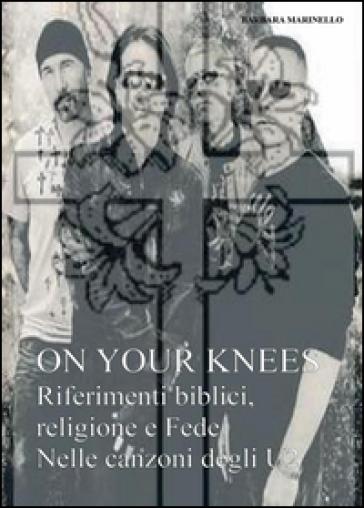 On your knees. Riferimenti biblici religione e fede nelle canzoni degli U2 - barbara marinello   Thecosgala.com