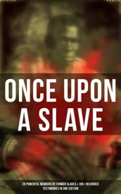 Once Upon a Slave: 28 Powerful Memoirs of Former Slaves & 100+ Recorded Testimonies in One Edition