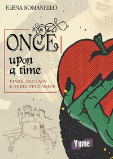 Once upon a time. Fiabe, fantasy e serie televisive - Elena Romanello |