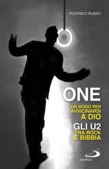One. Un modo per avvicinarsi a Dio. Gli U2 tra rock e Bibbia - Federico Russo |