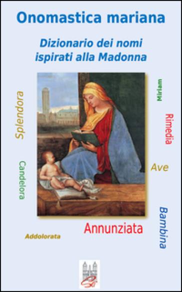 Onomastica mariana. Dizionario dei nomi ispirati alla Madonna - Enzo Caffarelli |