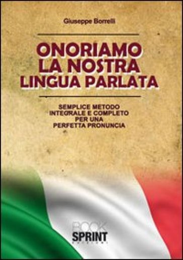 Onorariamo la nostra lingua parlata. Semplice metodo integrale per una perfetta pronuncia - Giuseppe Borrelli |