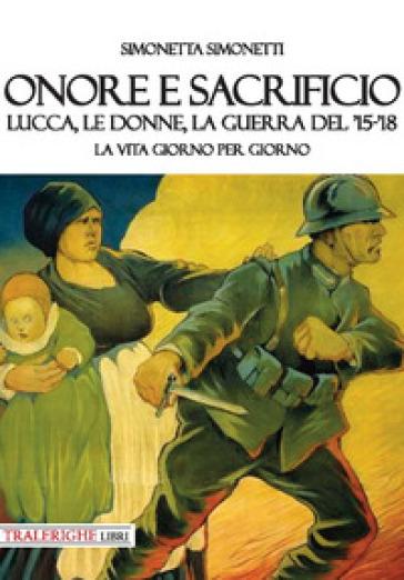 Onore e sacrificio. Lucca, le donne, la Guerra del '15-'18. La vita giorno per giorno - Simonetta Simonetti |