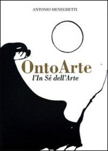 Ontoarte: l'in sé dell'arte - Antonio Meneghetti |