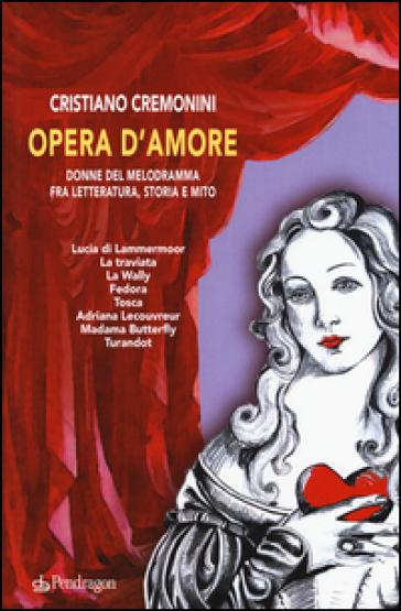 Opera d'amore. Donne del melodramma fra letteratura, storia e mito - Cristiano Cremonini | Rochesterscifianimecon.com