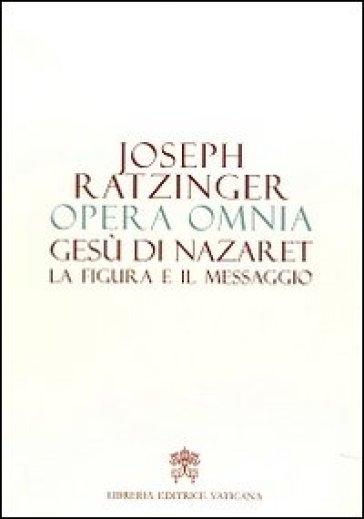Opera omnia di Joseph Ratzinger. 6: Gesù di Nazaret la figura e il messaggio - Benedetto XVI (Papa Joseph Ratzinger) |