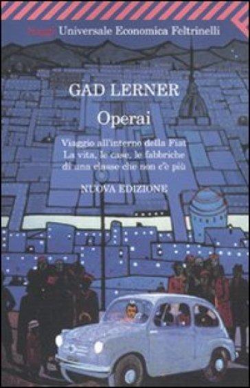 Operai. Viaggio all'interno della Fiat. La vita, le case, le fabbriche di una classe che non c'è più - Gad Lerner |