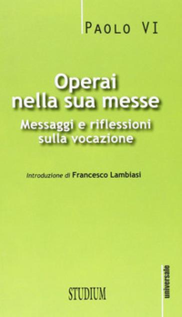 Operai nella sua messe. Messaggi e riflessioni sulla vocazione - Paolo VI |
