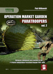 Operation Market Garden Paratroopers Volume 2  Weapons, Equipment and Transport of the 1st Polish Independent Parachute Brigade, 1941-1945