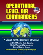 Operational Level Air Commanders: A Search for the Elements of Genius - Air Chief Marshal Hugh Dowding, Admiral Raymond Spruance, and General George Kenney, Battle of Britain, Midway, Papua Campaign