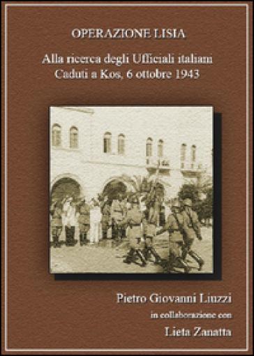 Operazione Lisia. Alla ricerca degli Ufficiali italiani Caduti a Kos, 6 ottobre 1943 - Pietro Giovanni Liuzzi |