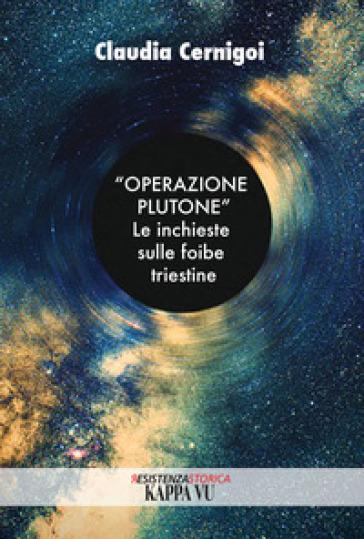 «Operazione Plutone». Le inchieste sulle foibe triestine - Claudia Cernigoi  