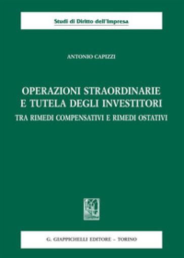 Operazioni straordinarie e tutela degli investitori. Tra rimedi compensativi e rimedi ostativi - Antonio Capizzi |