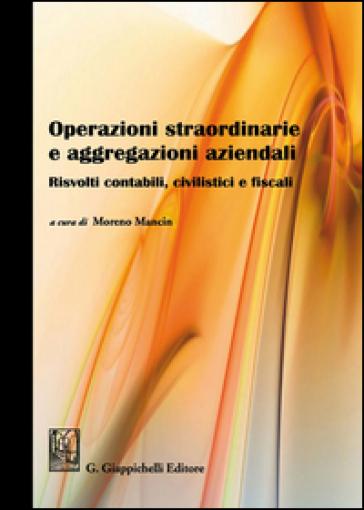Operazioni straordinarie e aggregazioni aziendali. Risvolti contabili, civilistici e fiscali - M. Mancin |