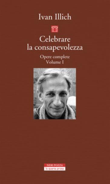 Opere complete. 1: Celebrare la consapevolezza - Ivan Illich |