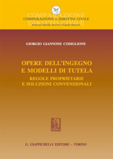 Opere dell'ingegno e modelli di tutela. Regole proprietarie e soluzioni convenzionali - Giorgio Giannone Codiglione  
