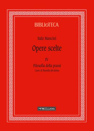 Opere scelte. 4: Filosofia della prassi. Linee di filosofia del diritto - Italo Mancini | Rochesterscifianimecon.com