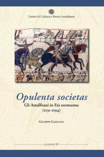 Opulenta societas. Gli amalfitani in età normanna (1131-1194) - Giuseppe Gargano |