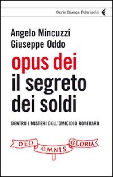 Opus Dei. Il segreto dei soldi. Dentro i misteri dell'omicidio Roveraro - Angelo Mincuzzi |