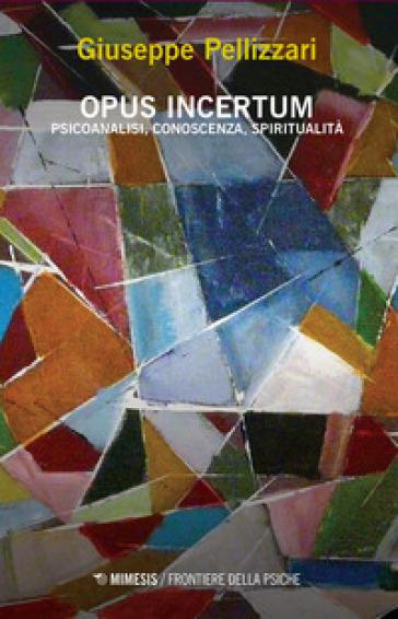 Opus incertum. Psicoanalisi, conoscenza, spiritualità - Giuseppe Pellizzari | Jonathanterrington.com