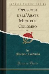 Opuscoli Dell abate Michele Colombo, Vol. 3 (Classic Reprint)