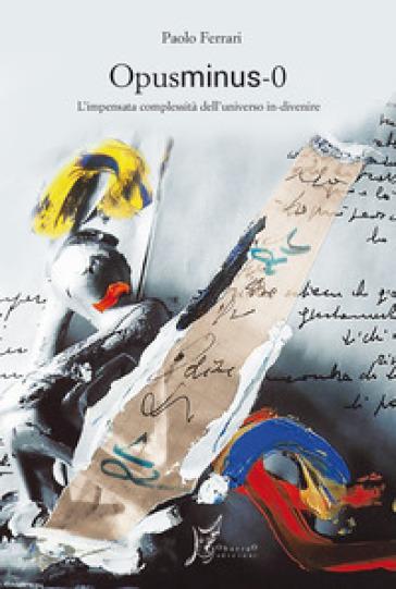 Opusminus 0. L'impensata complessità dell'universo in-divenire - Paolo Ferrari |