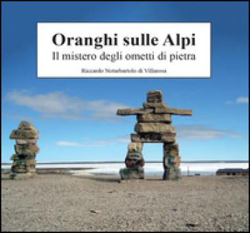 Oranghi sulle Alpi. Il mistero degli ometti di pietra - Riccardo Notarbartolo di Villarosa | Rochesterscifianimecon.com