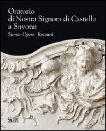 Oratorio di Nostra Signora di Castello a Savona. Storia, opere, restauri - R. Scunza | Rochesterscifianimecon.com