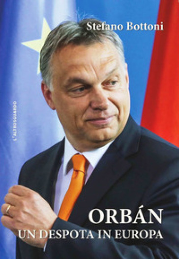 Orban. Un despota in Europa - Stefano Bottoni |