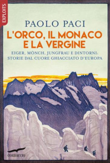 L'Orco, il Monaco e la Vergine. Eiger, Monch, Jungfrau e dintorni: storie dal cuore ghiacciato d'Europa - Paolo Paci | Rochesterscifianimecon.com