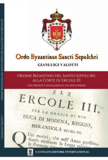 Ordine Bizantino del Santo Sepolcro alla corte di Ercole III. Un ordine cavalleresco da riscoprire. Ediz. illustrata - Gianluigi Valotti |