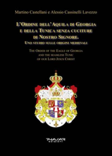 L'Ordine dell'Aquila di Georgia e della Tunica senza cuciture di Nostro Signore. Uno studio sulle origini medievali. Ediz. italiana e inglese - Martino Castellani |