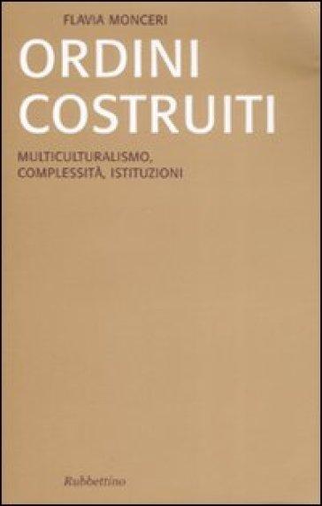 Ordini costruiti. Multiculturalismo, complessità, istituzioni - Flavia Monceri |
