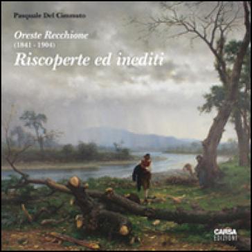 Oreste Recchione (1841-1904). Riscoperte e inediti - Pasquale Del Cimmuto |