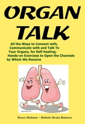 OrganTalk All the Ways to Connect with, Communicate with and Talk To Your Organs, for Self-healing
