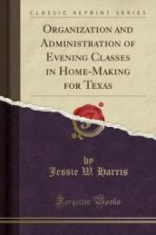 Organization and Administration of Evening Classes in Home-Making for Texas (Classic Reprint)