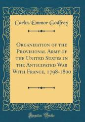 Organization of the Provisional Army of the United States in the Anticipated War with France, 1798-1800 (Classic Reprint)
